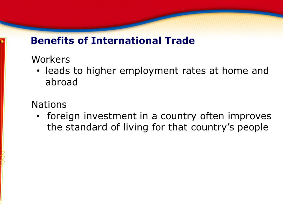 Benefits of International Trade Workers leads to higher employment rates at home and abroad Nations foreign investment in a country often improves the