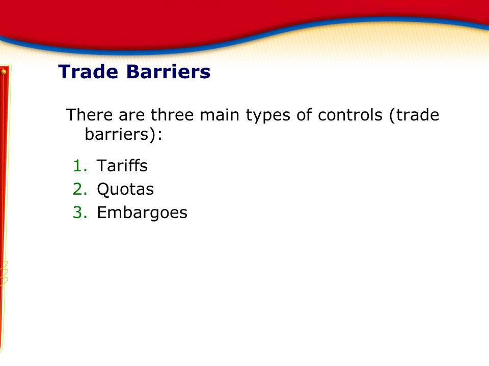 Trade Barriers There are three main types of controls (trade barriers): 1.Tariffs 2.Quotas 3.Embargoes