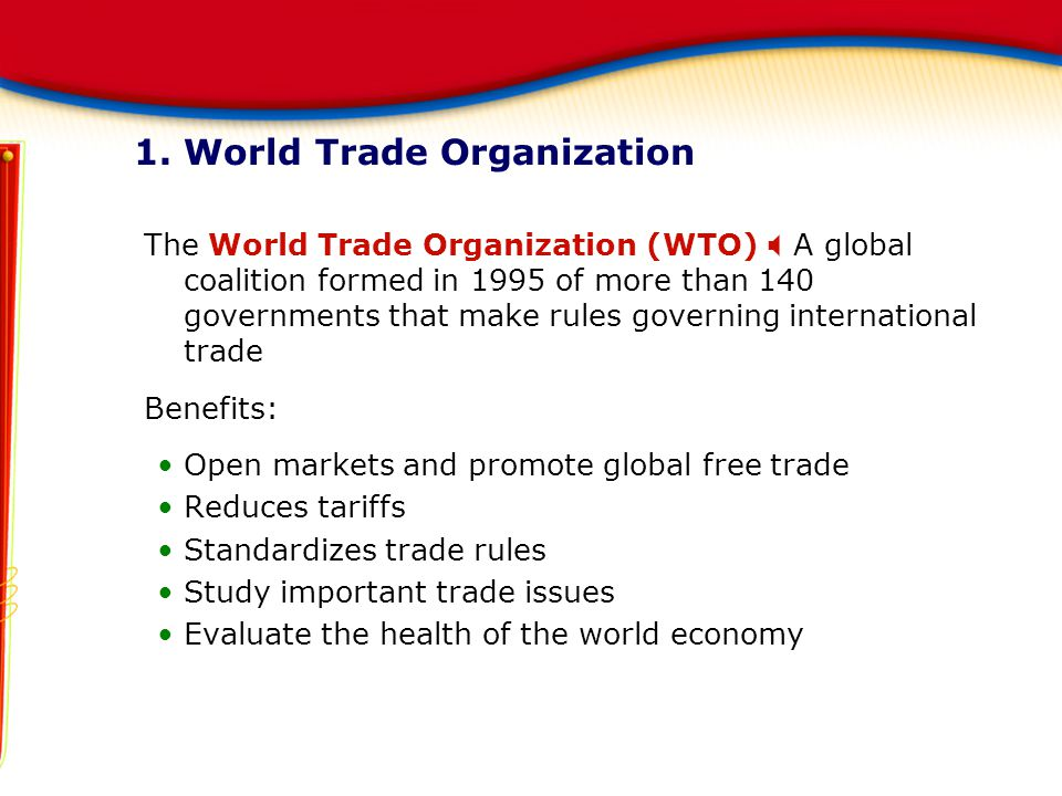 1. World Trade Organization The World Trade Organization (WTO)  A global coalition formed in 1995 of more than 140 governments that make rules govern