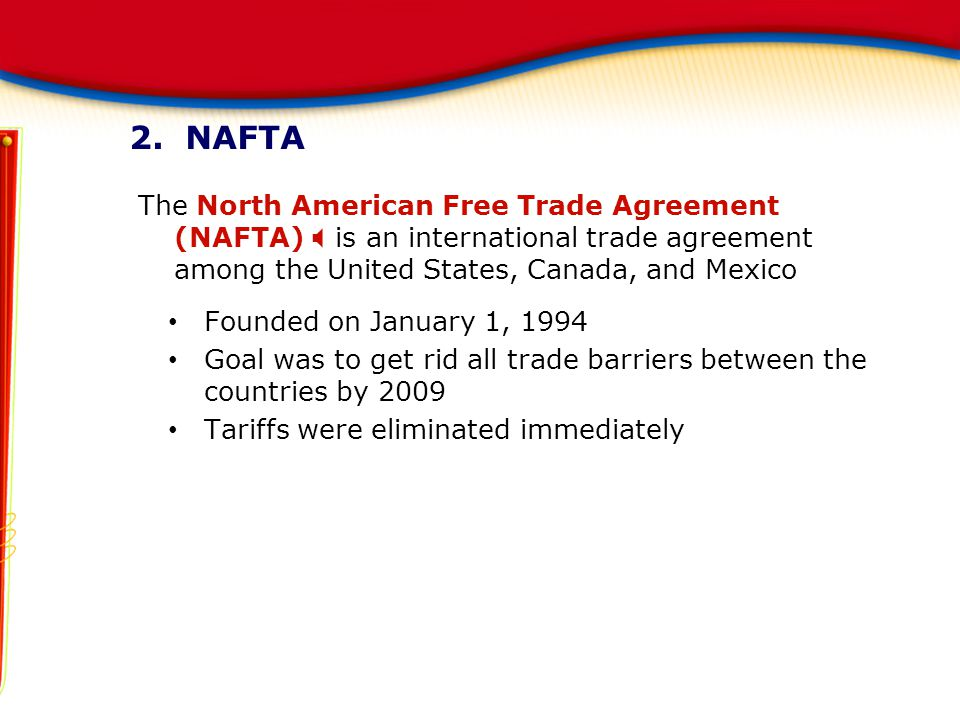 2. NAFTA The North American Free Trade Agreement (NAFTA)  is an international trade agreement among the United States, Canada, and Mexico Founded on