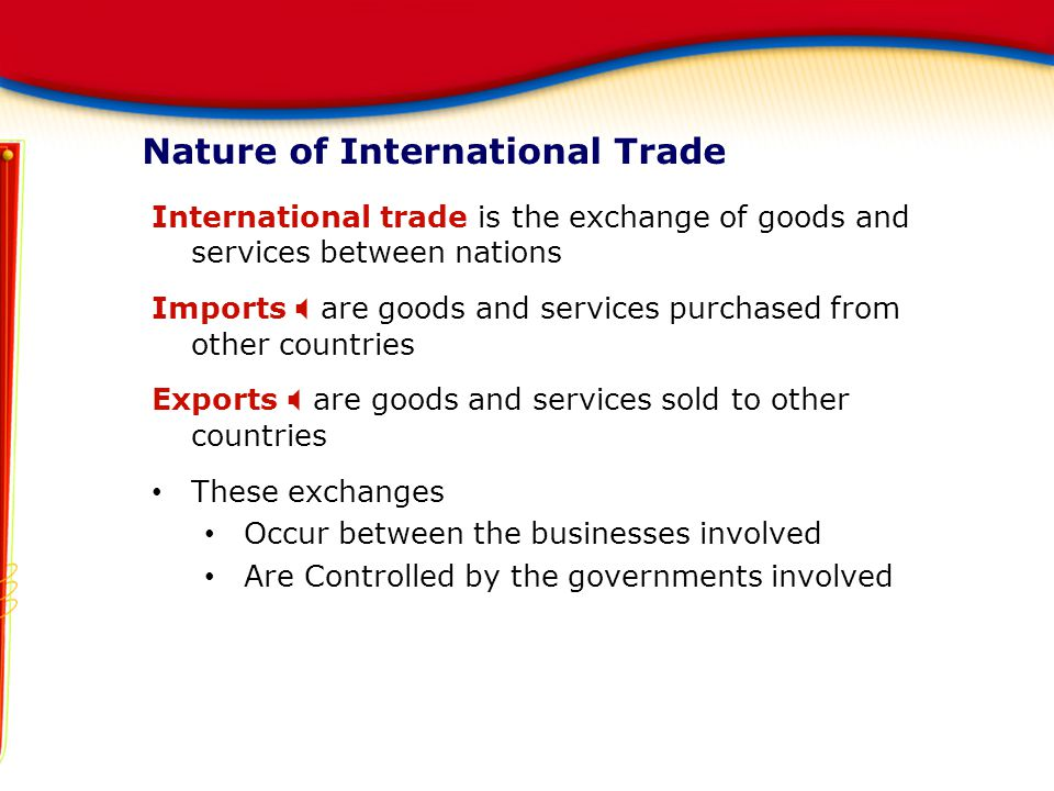 Nature of International Trade International trade is the exchange of goods and services between nations Imports  are goods and services purchased fro