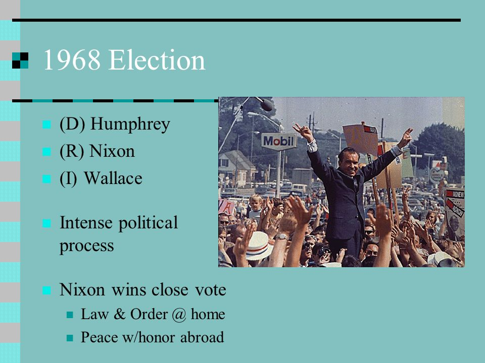 1968 Election (D) Humphrey (R) Nixon (I) Wallace Intense political process Nixon wins close vote Law & Order @ home Peace w/honor abroad