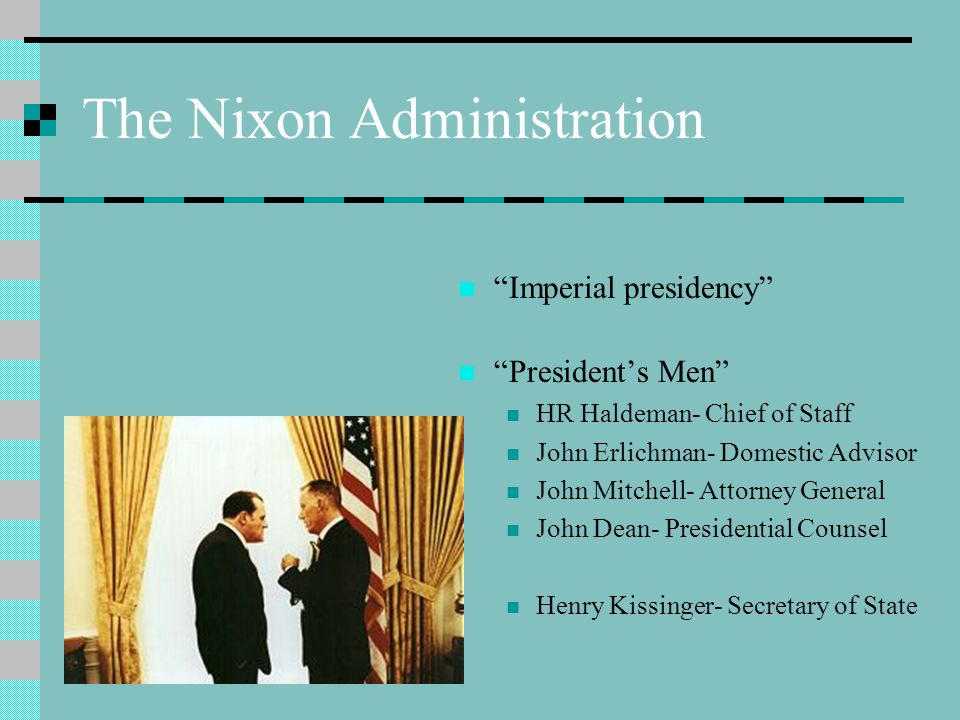 The Nixon Administration Imperial presidency President's Men HR Haldeman- Chief of Staff John Erlichman- Domestic Advisor John Mitchell- Attorney General John Dean- Presidential Counsel Henry Kissinger- Secretary of State