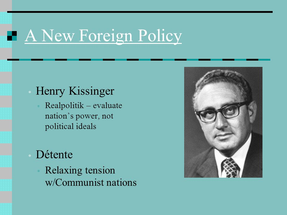 A New Foreign Policy Henry Kissinger ▫ Realpolitik – evaluate nation's power, not political ideals Détente ▫ Relaxing tension w/Communist nations