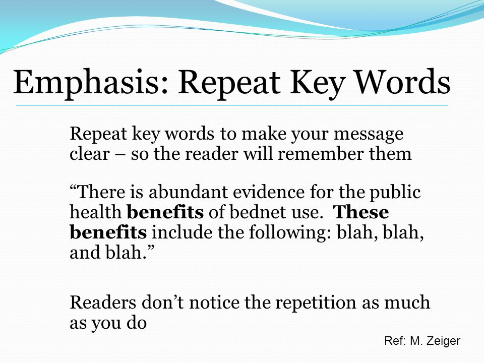 Emphasis: Repeat Key Words Repeat key words to make your message clear – so the reader will remember them There is abundant evidence for the public health benefits of bednet use.