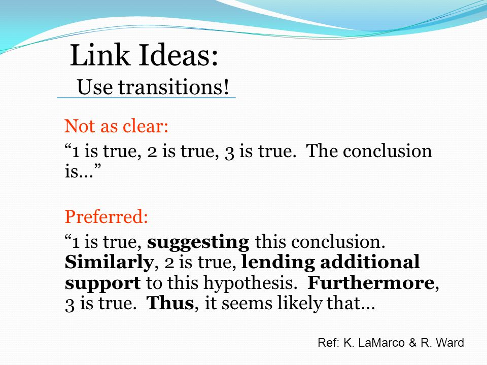 Link Ideas: Use transitions. Not as clear: 1 is true, 2 is true, 3 is true.