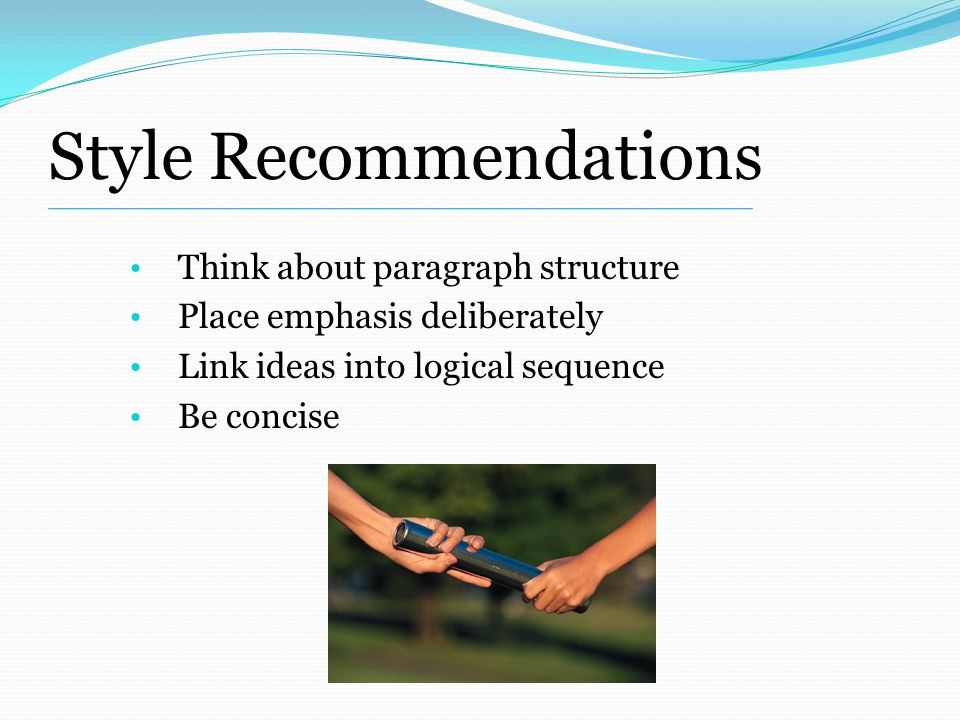 Style Recommendations Think about paragraph structure Place emphasis deliberately Link ideas into logical sequence Be concise