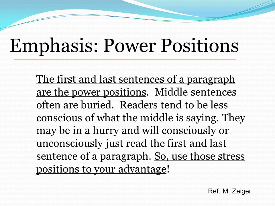 Emphasis: Power Positions The first and last sentences of a paragraph are the power positions.