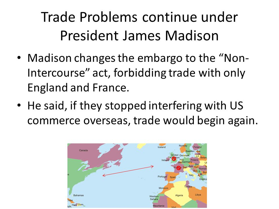 Trade Problems continue under President James Madison Madison changes the embargo to the Non- Intercourse act, forbidding trade with only England and France.