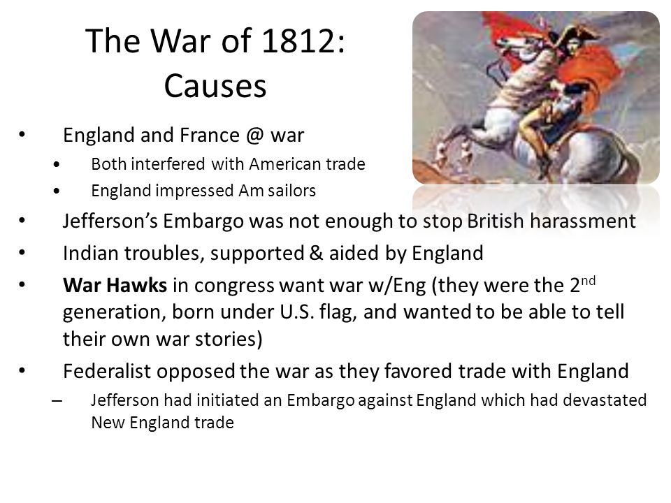 The War of 1812: Causes England and France @ war Both interfered with American trade England impressed Am sailors Jefferson's Embargo was not enough to stop British harassment Indian troubles, supported & aided by England War Hawks in congress want war w/Eng (they were the 2 nd generation, born under U.S.