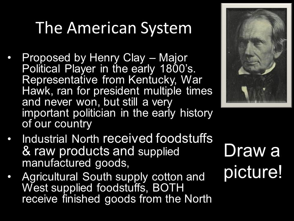The American System Proposed by Henry Clay – Major Political Player in the early 1800's. Representative from Kentucky, War Hawk, ran for president mul