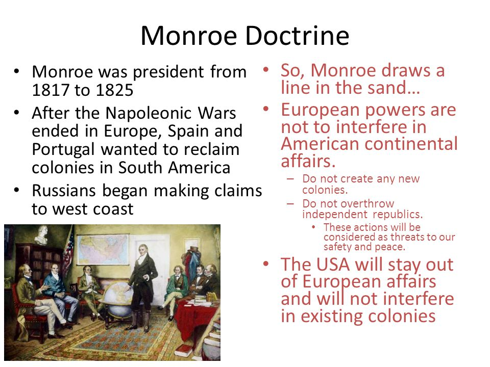 Monroe Doctrine Monroe was president from 1817 to 1825 After the Napoleonic Wars ended in Europe, Spain and Portugal wanted to reclaim colonies in Sou