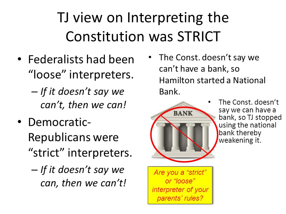 TJ view on Interpreting the Constitution was STRICT Federalists had been loose interpreters.