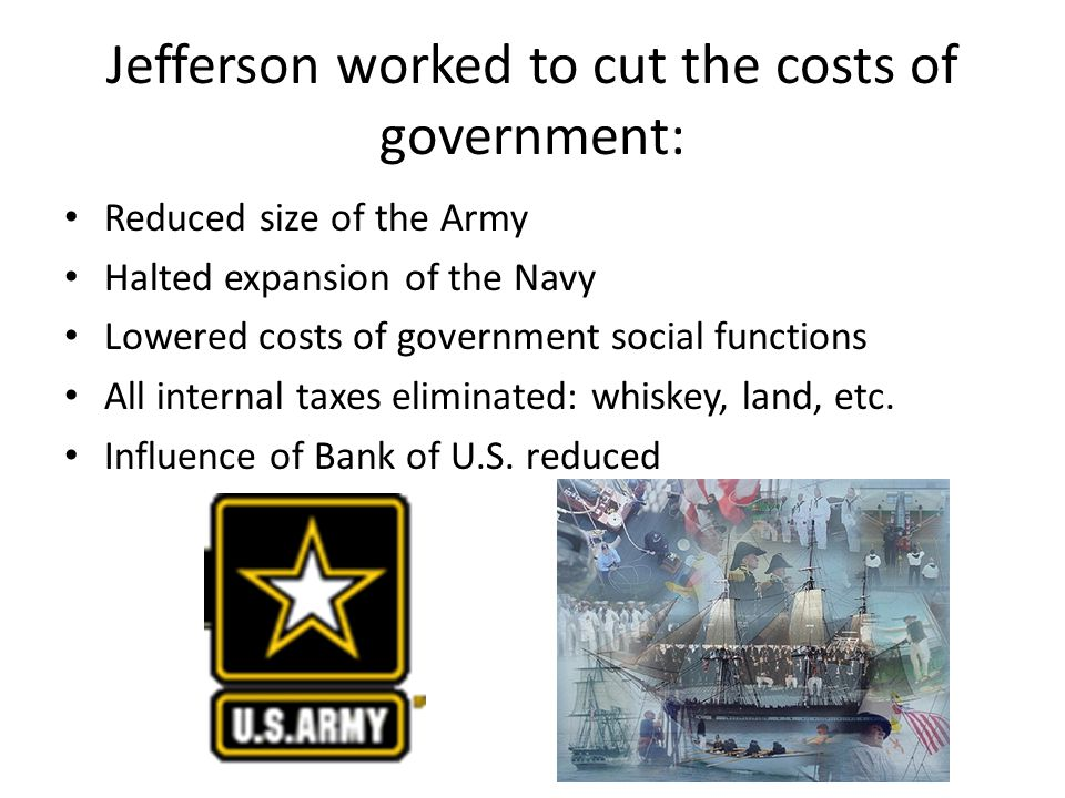 Jefferson worked to cut the costs of government: Reduced size of the Army Halted expansion of the Navy Lowered costs of government social functions All internal taxes eliminated: whiskey, land, etc.