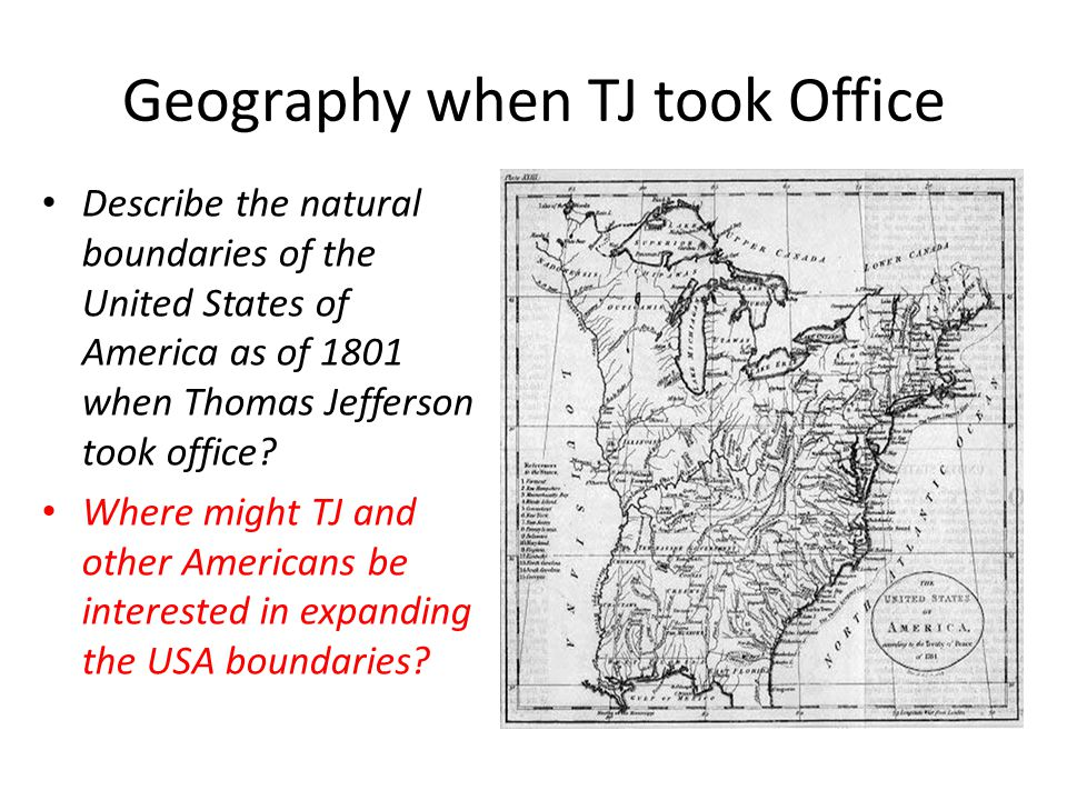 Geography when TJ took Office Describe the natural boundaries of the United States of America as of 1801 when Thomas Jefferson took office.