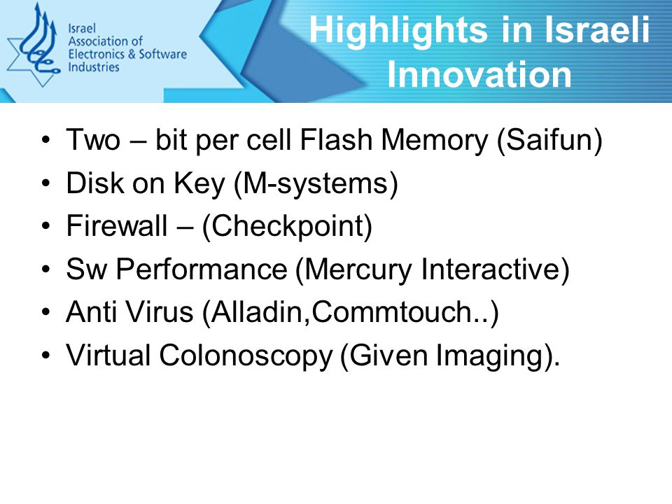 Highlights in Israeli Innovation Two – bit per cell Flash Memory (Saifun) Disk on Key (M-systems) Firewall – (Checkpoint) Sw Performance (Mercury Interactive) Anti Virus (Alladin,Commtouch..) Virtual Colonoscopy (Given Imaging).