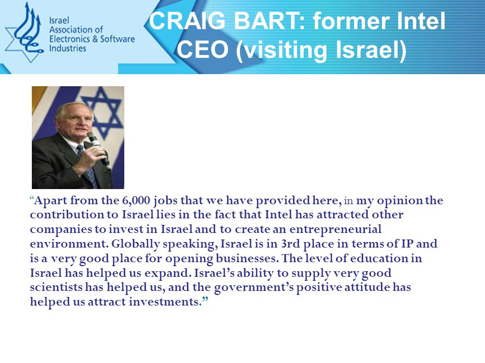Apart from the 6,000 jobs that we have provided here, in my opinion the contribution to Israel lies in the fact that Intel has attracted other companies to invest in Israel and to create an entrepreneurial environment.