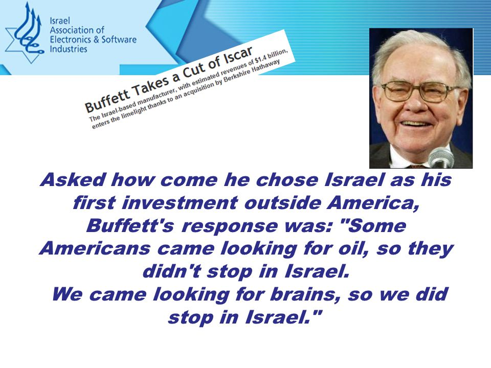 Asked how come he chose Israel as his first investment outside America, Buffett s response was: Some Americans came looking for oil, so they didn t stop in Israel.