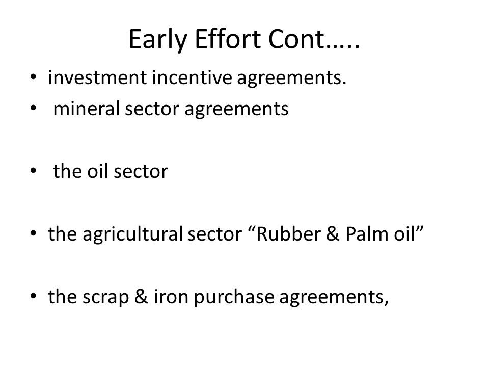 "Early Effort Cont….. investment incentive agreements. mineral sector agreements the oil sector the agricultural sector ""Rubber & Palm oil"" the scrap &"