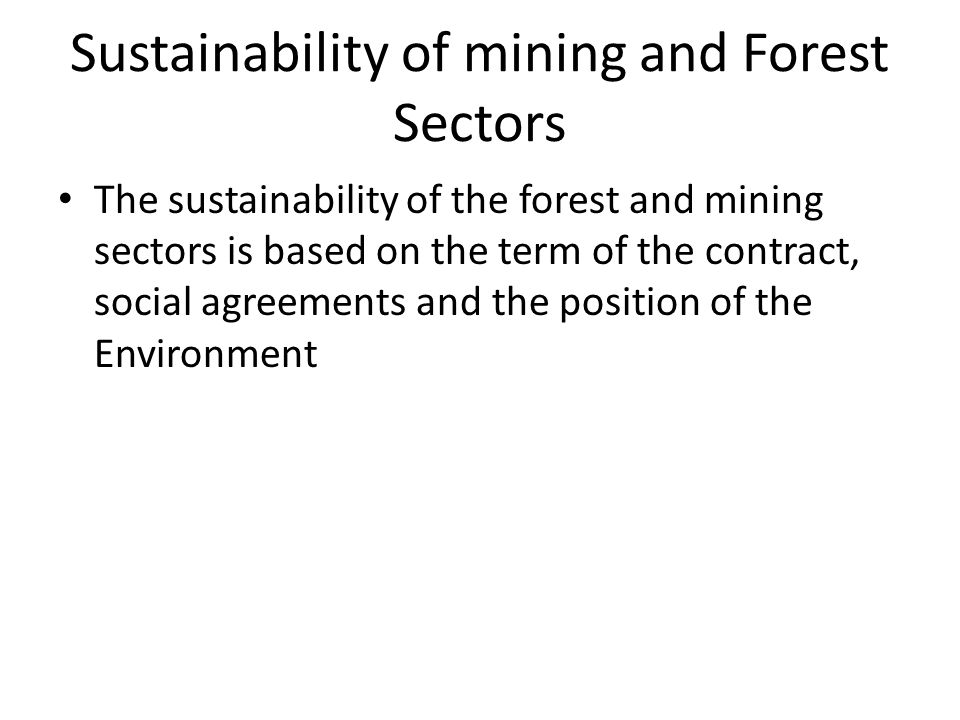 Sustainability of mining and Forest Sectors The sustainability of the forest and mining sectors is based on the term of the contract, social agreement