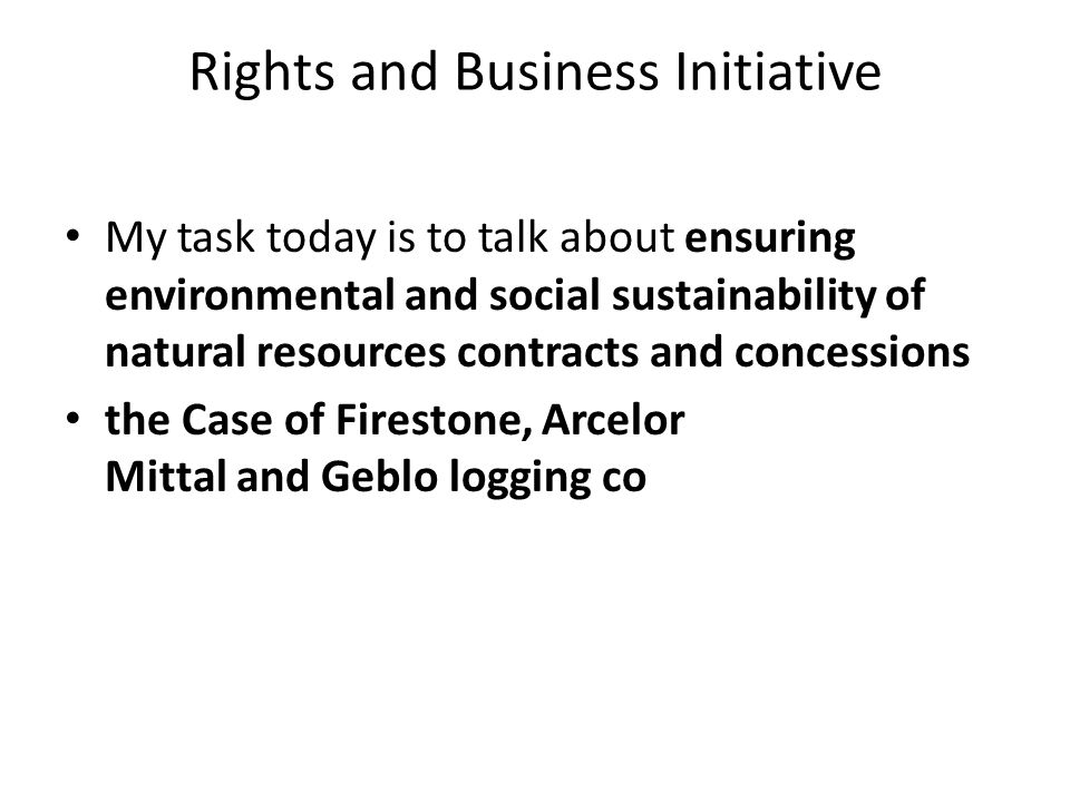 Rights and Business Initiative My task today is to talk about ensuring environmental and social sustainability of natural resources contracts and conc