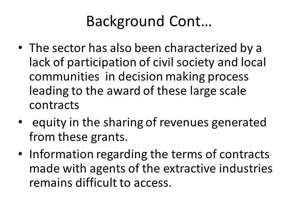 Background Cont… The sector has also been characterized by a lack of participation of civil society and local communities in decision making process leading to the award of these large scale contracts equity in the sharing of revenues generated from these grants.