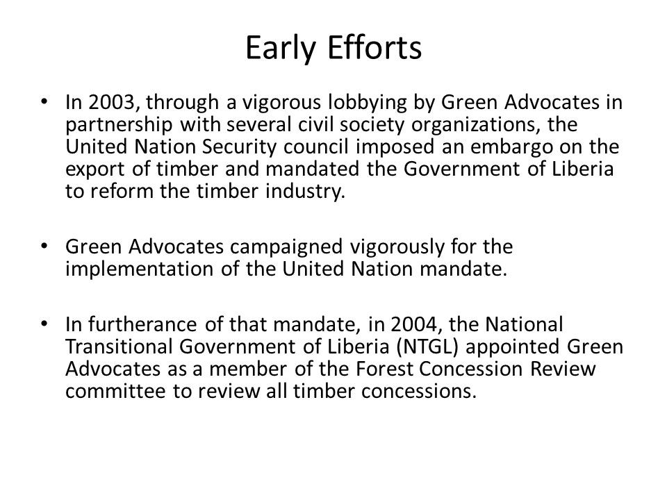 Early Efforts In 2003, through a vigorous lobbying by Green Advocates in partnership with several civil society organizations, the United Nation Security council imposed an embargo on the export of timber and mandated the Government of Liberia to reform the timber industry.