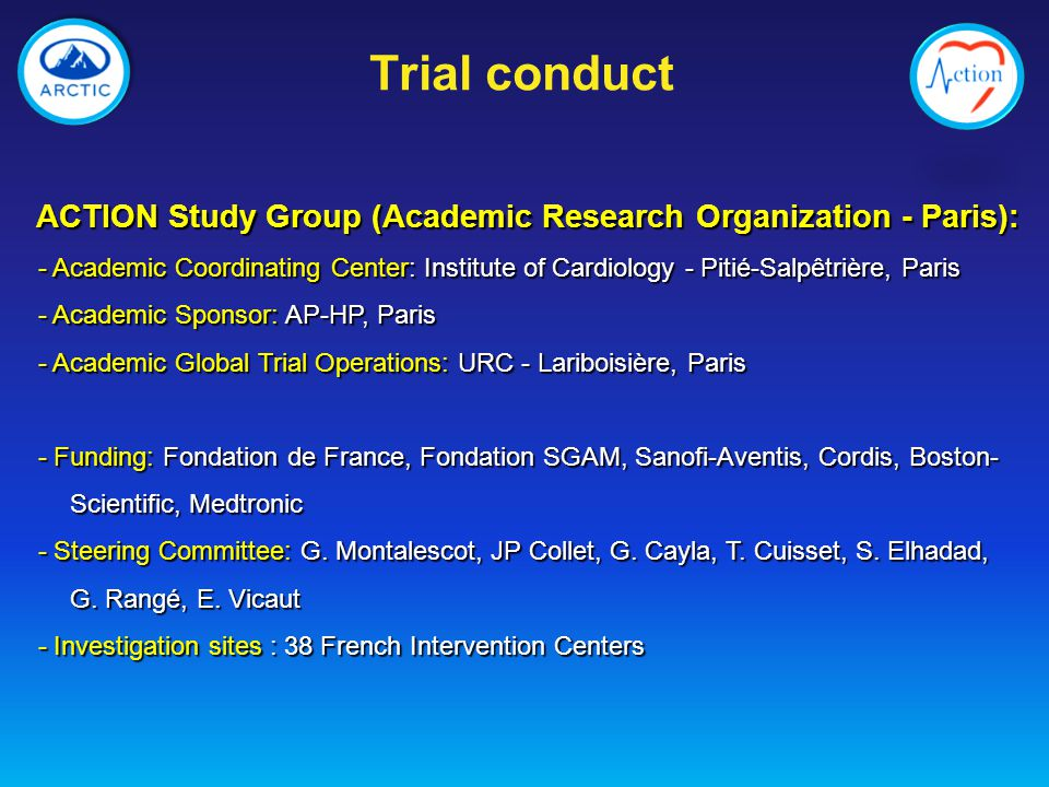 ACTION Study Group (Academic Research Organization - Paris): - Academic Coordinating Center: Institute of Cardiology - Pitié-Salpêtrière, Paris - Academic Coordinating Center: Institute of Cardiology - Pitié-Salpêtrière, Paris - Academic Sponsor: AP-HP, Paris - Academic Sponsor: AP-HP, Paris - Academic Global Trial Operations: URC - Lariboisière, Paris - Academic Global Trial Operations: URC - Lariboisière, Paris - Funding: Fondation de France, Fondation SGAM, Sanofi-Aventis, Cordis, Boston- Scientific, Medtronic - Funding: Fondation de France, Fondation SGAM, Sanofi-Aventis, Cordis, Boston- Scientific, Medtronic - Steering Committee: G.