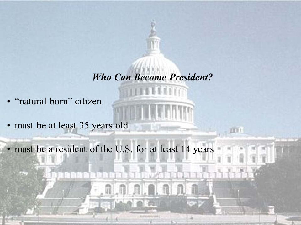 "Who Can Become President? ""natural born"" citizen must be at least 35 years old must be a resident of the U.S. for at least 14 years"