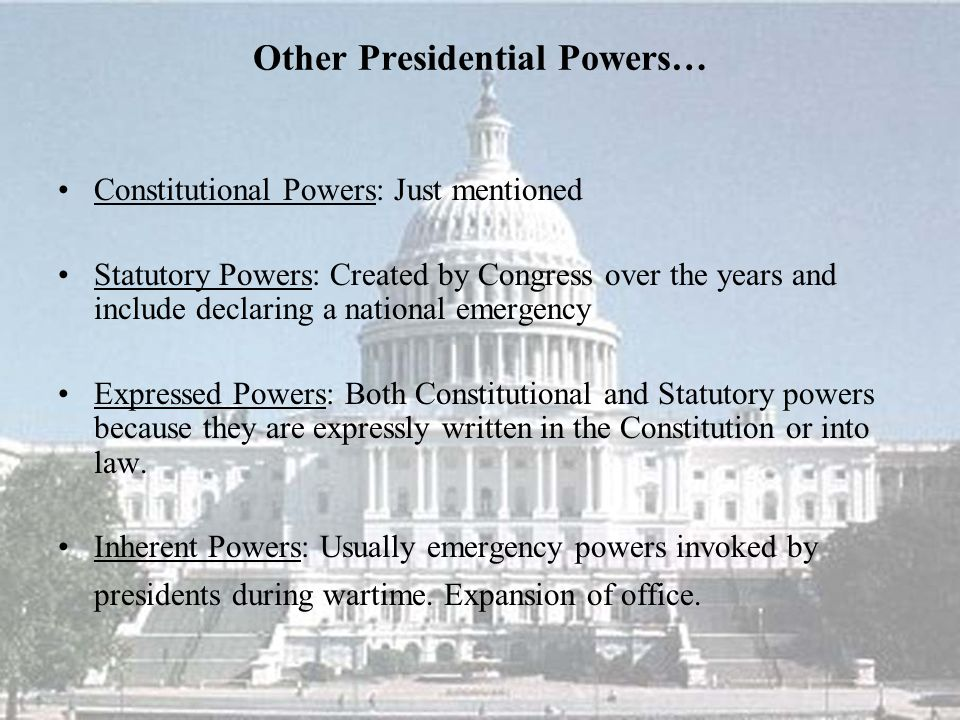 Other Presidential Powers… Constitutional Powers: Just mentioned Statutory Powers: Created by Congress over the years and include declaring a national emergency Expressed Powers: Both Constitutional and Statutory powers because they are expressly written in the Constitution or into law.