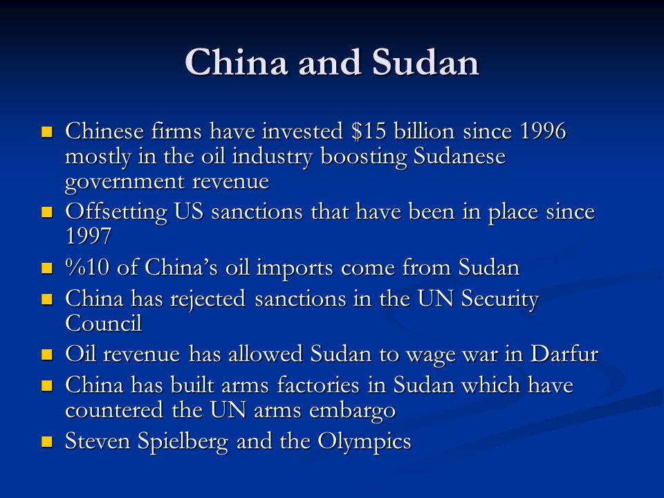 China and Sudan Chinese firms have invested $15 billion since 1996 mostly in the oil industry boosting Sudanese government revenue Chinese firms have invested $15 billion since 1996 mostly in the oil industry boosting Sudanese government revenue Offsetting US sanctions that have been in place since 1997 Offsetting US sanctions that have been in place since 1997 %10 of China's oil imports come from Sudan %10 of China's oil imports come from Sudan China has rejected sanctions in the UN Security Council China has rejected sanctions in the UN Security Council Oil revenue has allowed Sudan to wage war in Darfur Oil revenue has allowed Sudan to wage war in Darfur China has built arms factories in Sudan which have countered the UN arms embargo China has built arms factories in Sudan which have countered the UN arms embargo Steven Spielberg and the Olympics Steven Spielberg and the Olympics