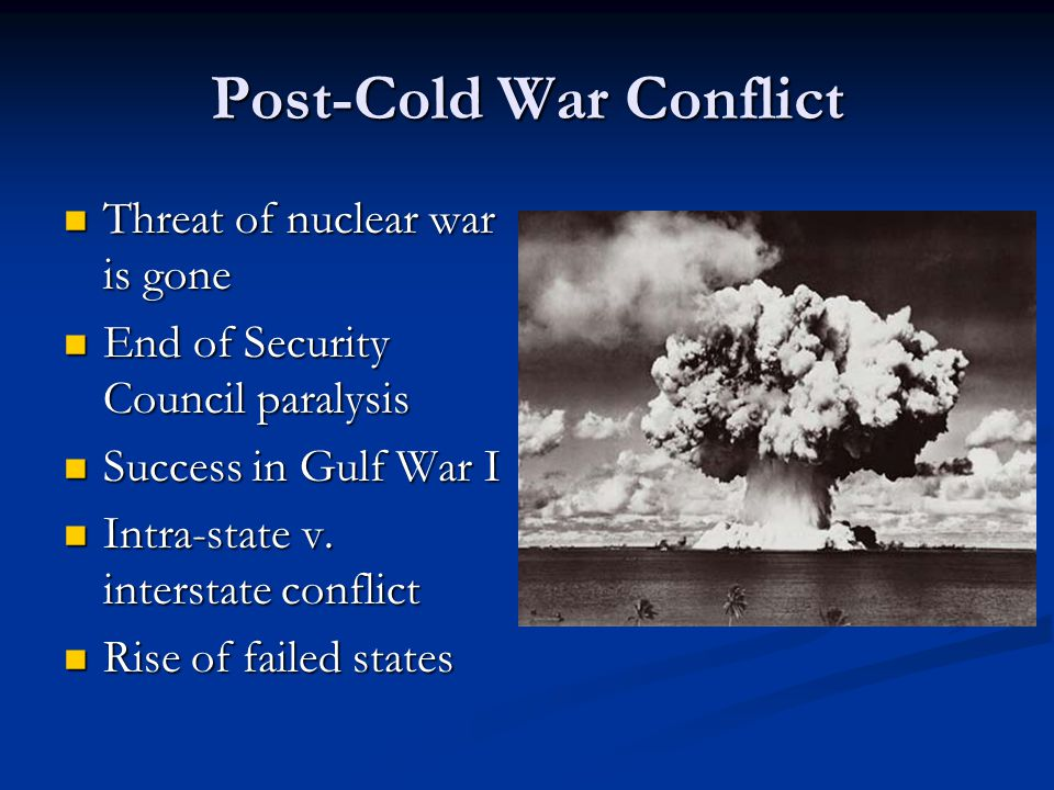 Post-Cold War Conflict Threat of nuclear war is gone Threat of nuclear war is gone End of Security Council paralysis End of Security Council paralysis Success in Gulf War I Success in Gulf War I Intra-state v.