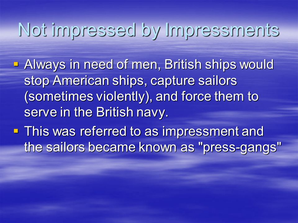 Not impressed by Impressments  Always in need of men, British ships would stop American ships, capture sailors (sometimes violently), and force them