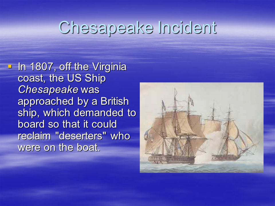 Chesapeake Incident  In 1807, off the Virginia coast, the US Ship Chesapeake was approached by a British ship, which demanded to board so that it cou