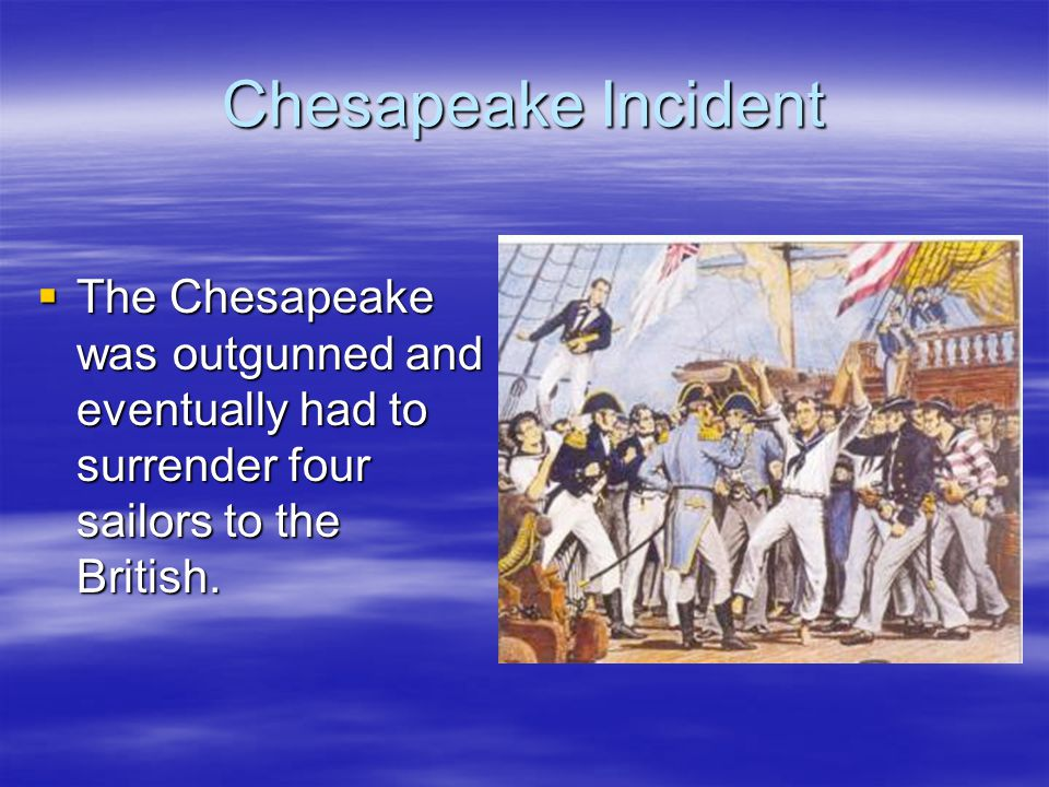 Chesapeake Incident  The Chesapeake was outgunned and eventually had to surrender four sailors to the British.