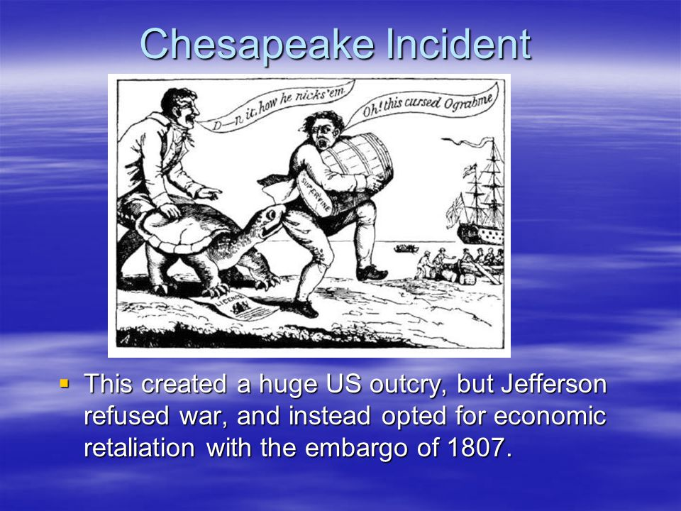 Chesapeake Incident  This created a huge US outcry, but Jefferson refused war, and instead opted for economic retaliation with the embargo of 1807.