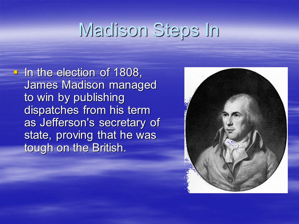 Madison Steps In  In the election of 1808, James Madison managed to win by publishing dispatches from his term as Jefferson's secretary of state, pro