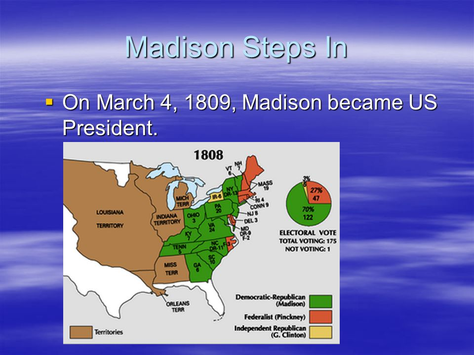 Madison Steps In  On March 4, 1809, Madison became US President.