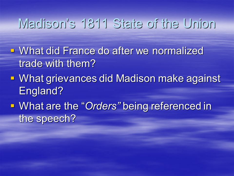 Madison's 1811 State of the Union  What did France do after we normalized trade with them?  What grievances did Madison make against England?  What