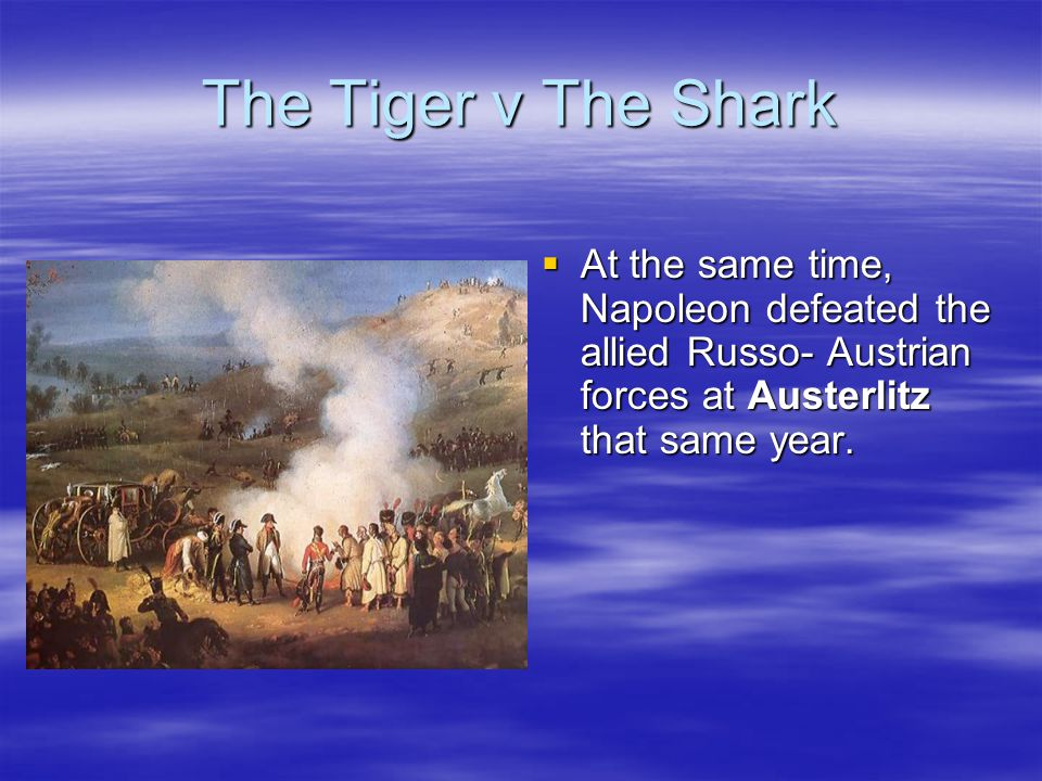 The Tiger v The Shark  At the same time, Napoleon defeated the allied Russo- Austrian forces at Austerlitz that same year.