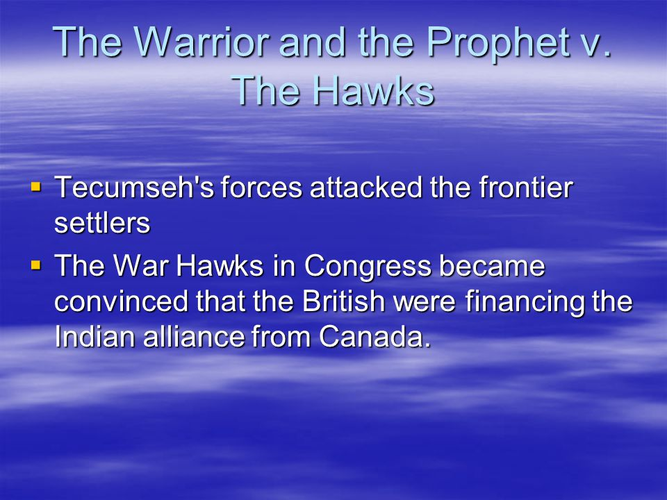 The Warrior and the Prophet v. The Hawks  Tecumseh's forces attacked the frontier settlers  The War Hawks in Congress became convinced that the Brit