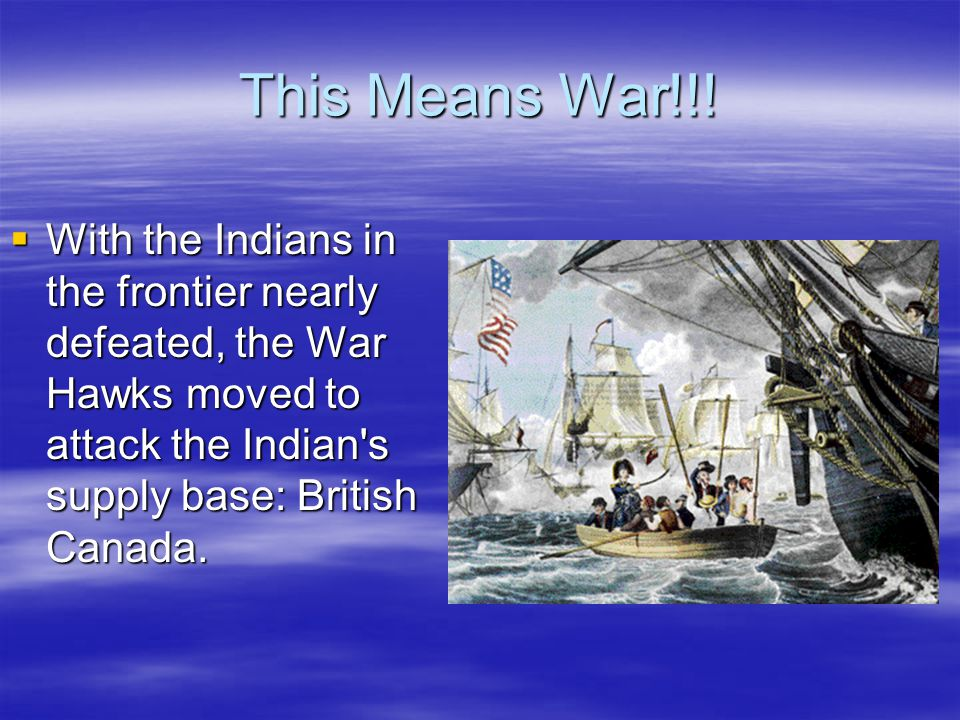 This Means War!!!  With the Indians in the frontier nearly defeated, the War Hawks moved to attack the Indian's supply base: British Canada.