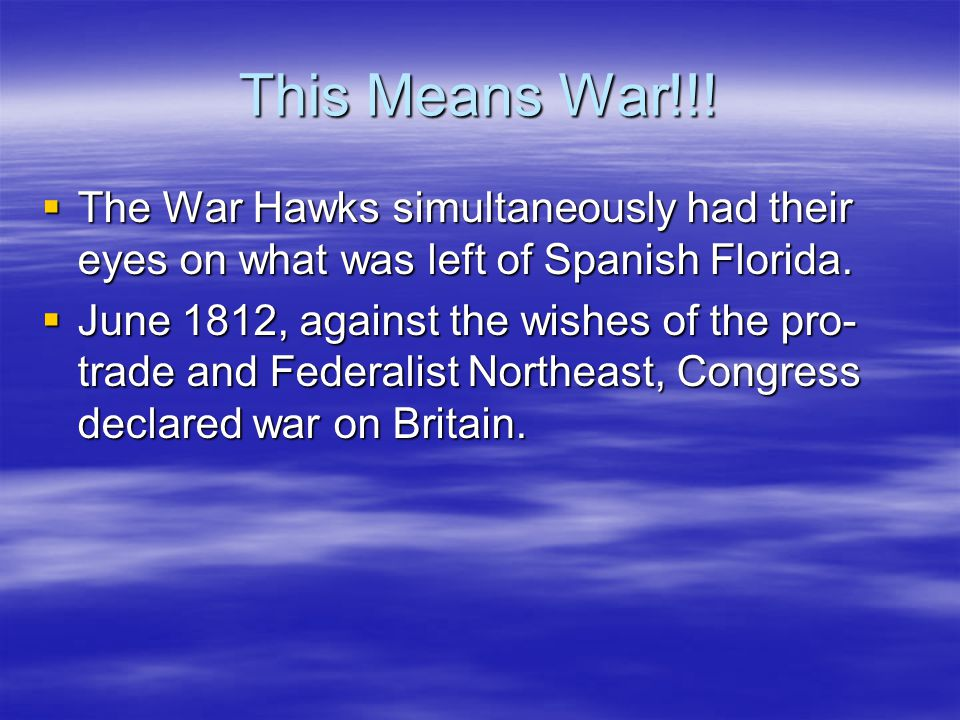 This Means War!!!  The War Hawks simultaneously had their eyes on what was left of Spanish Florida.  June 1812, against the wishes of the pro- trade