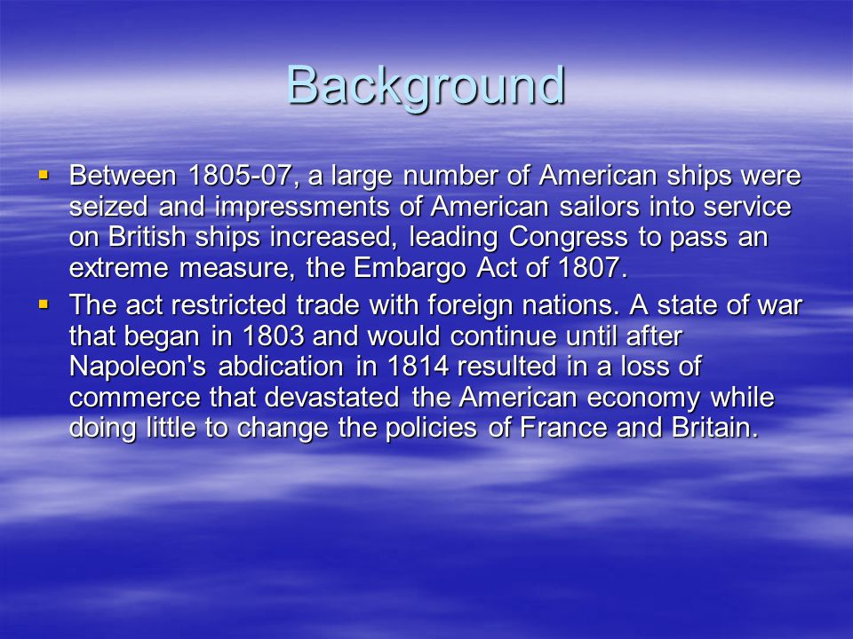 Background  Between 1805-07, a large number of American ships were seized and impressments of American sailors into service on British ships increase