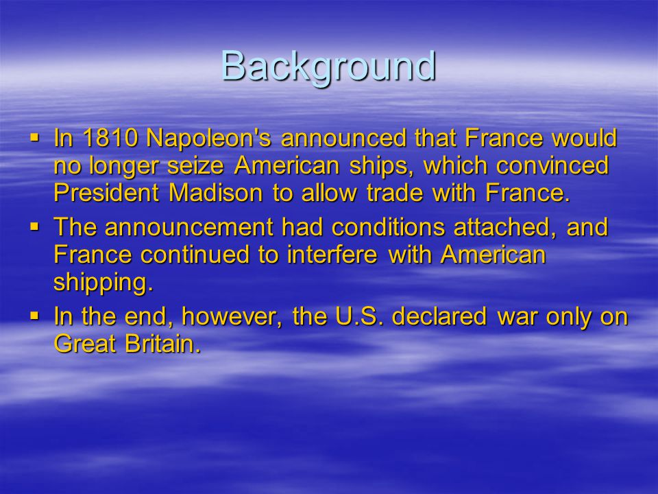 Background  In 1810 Napoleon's announced that France would no longer seize American ships, which convinced President Madison to allow trade with Fran