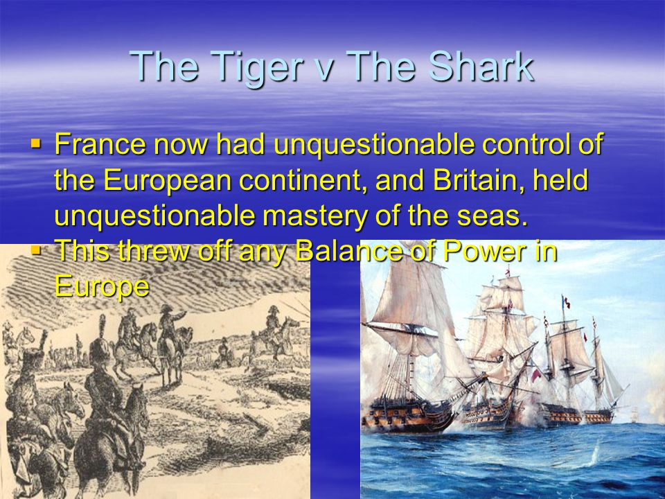 The Tiger v The Shark  France now had unquestionable control of the European continent, and Britain, held unquestionable mastery of the seas.  This