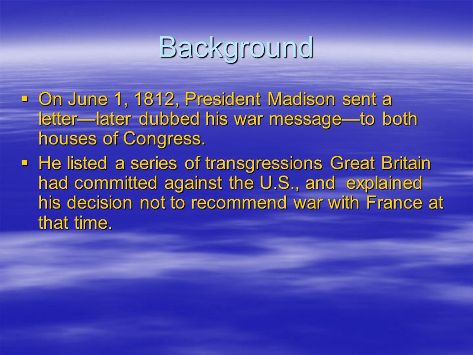Background  On June 1, 1812, President Madison sent a letter—later dubbed his war message—to both houses of Congress.  He listed a series of transgr