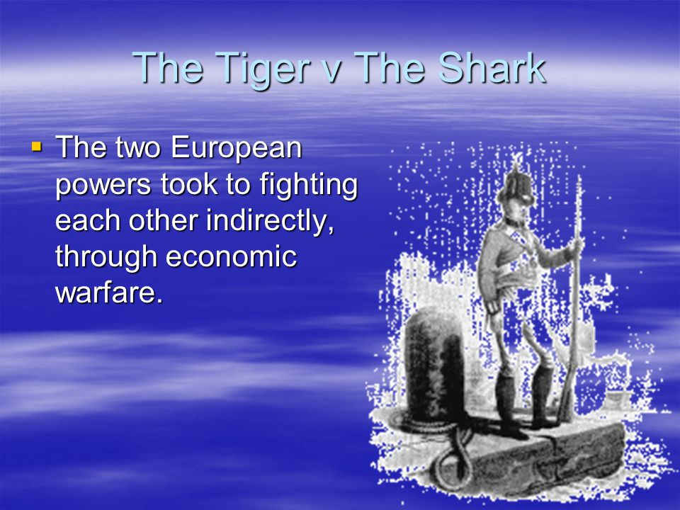 The Tiger v The Shark  The two European powers took to fighting each other indirectly, through economic warfare.