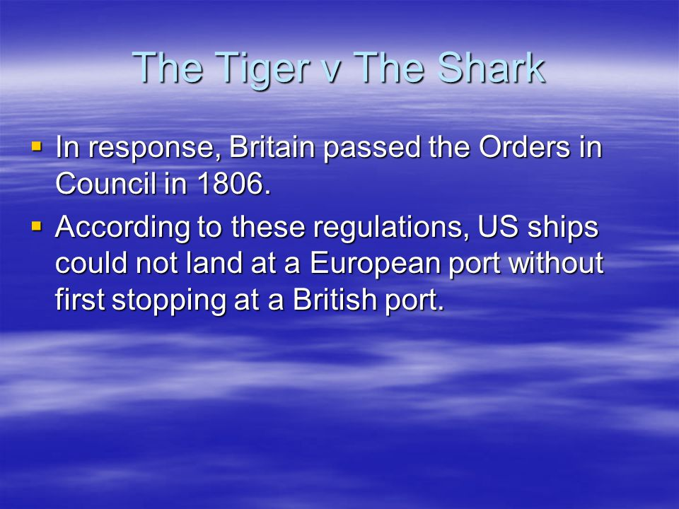 The Tiger v The Shark  In response, Britain passed the Orders in Council in 1806.  According to these regulations, US ships could not land at a Euro