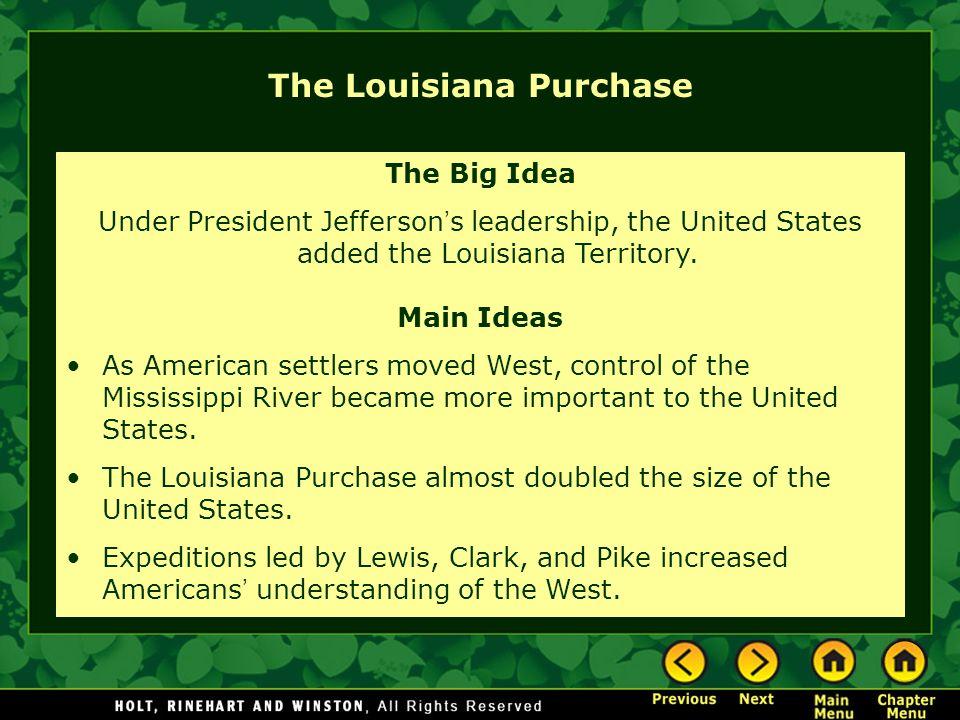 The Louisiana Purchase The Big Idea Under President Jefferson ' s leadership, the United States added the Louisiana Territory. Main Ideas As American